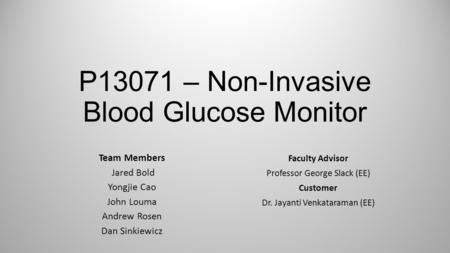 P13071 – Non-Invasive Blood Glucose Monitor Team Members Jared Bold Yongjie Cao John Louma Andrew Rosen Dan Sinkiewicz Faculty Advisor Professor George.