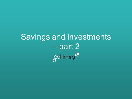Savings and investments – part 2. Learning outcomes The main learning outcomes for this lesson are: To understand the sort of interest they will get on.