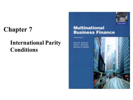 Chapter 7 International Parity Conditions. The Goals of Chapter 7 Describes the core financial theories surrounding the determination of exchange rates.