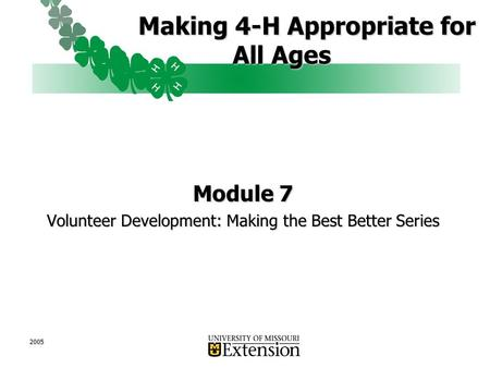2005 Making 4-H Appropriate for All Ages Making 4-H Appropriate for All Ages Module 7 Volunteer Development: Making the Best Better Series.