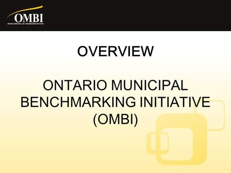 OVERVIEW ONTARIO MUNICIPAL BENCHMARKING INITIATIVE (OMBI)