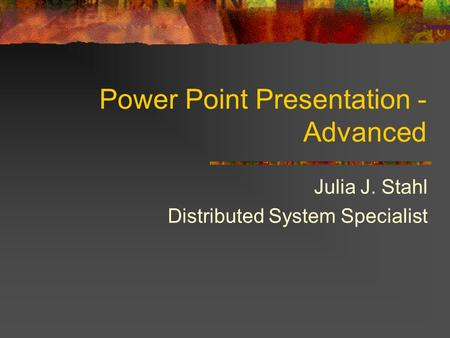 Power Point Presentation - Advanced Julia J. Stahl Distributed System Specialist.