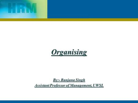 Organising By:- Ranjana Singh Assistant Professor of Management, UWSL.