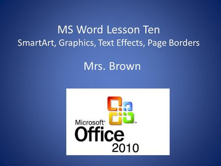 MS Word Lesson Ten SmartArt, Graphics, Text Effects, Page Borders Mrs. Brown.