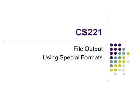 CS221 File Output Using Special Formats. What is a File? A file is a collection of information The type of information in the file can differ image, sound,