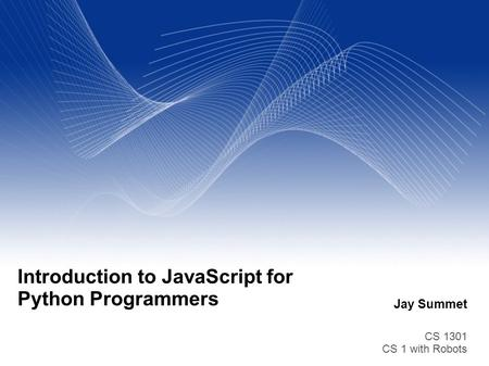 Jay Summet CS 1301 CS 1 with Robots Introduction to JavaScript for Python Programmers.