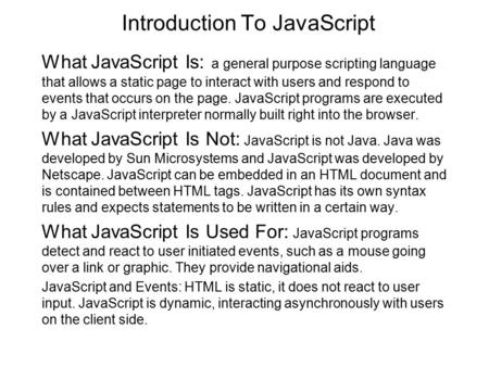 Introduction To JavaScript What JavaScript Is: a general purpose scripting language that allows a static page to interact with users and respond to events.