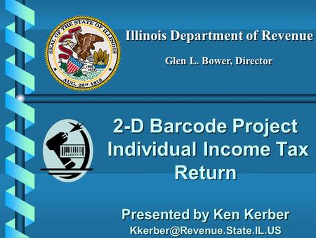 2-D Barcode Project Individual Income Tax Return Presented by Ken Kerber Illinois Department of Revenue Glen L. Bower, Director.