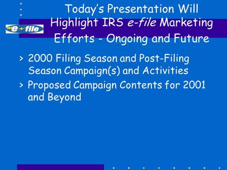 Today's Presentation Will Highlight IRS e-file Marketing Efforts - Ongoing and Future >2000 Filing Season and Post-Filing Season Campaign(s) and Activities.