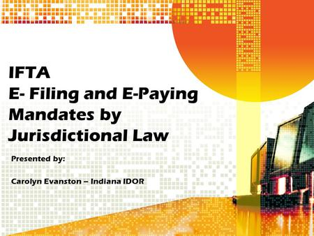 IFTA E- Filing and E-Paying Mandates by Jurisdictional Law Presented by: Carolyn Evanston – Indiana IDOR.