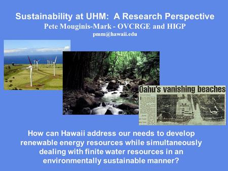 Sustainability at UHM: A Research Perspective Pete Mouginis-Mark - OVCRGE and HIGP How can Hawaii address our needs to develop renewable.