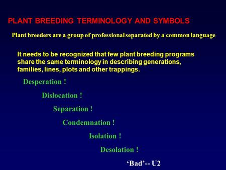 PLANT BREEDING TERMINOLOGY AND SYMBOLS Desperation ! Dislocation ! Separation ! Condemnation ! Isolation ! Desolation ! 'Bad'-- U2 It needs to be recognized.