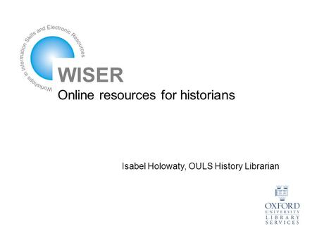 WISER Online resources for historians Isabel Holowaty, OULS History Librarian.