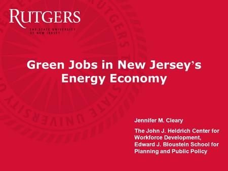 Green Jobs in New Jersey ' s Energy Economy Jennifer M. Cleary The John J. Heldrich Center for Workforce Development, Edward J. Bloustein School for Planning.