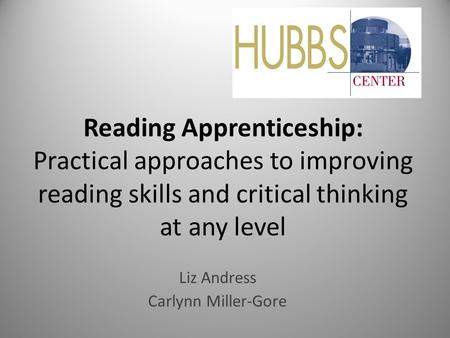 Reading Apprenticeship: Practical approaches to improving reading skills and critical thinking at any level Liz Andress Carlynn Miller-Gore.