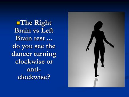 The Right Brain vs Left Brain test... do you see the dancer turning clockwise or anti- clockwise? The Right Brain vs Left Brain test... do you see the.