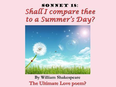 Shall I compare thee to a Summer's Day? Sonnet 18: Shall I compare thee to a Summer's Day? By William Shakespeare The Ultimate Love poem?