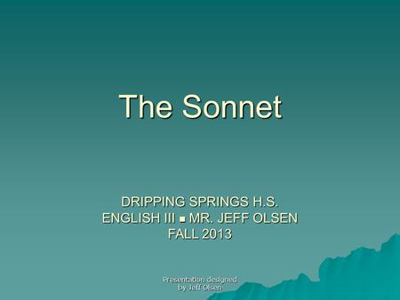 The Sonnet DRIPPING SPRINGS H.S. ENGLISH III MR. JEFF OLSEN FALL 2013 Presentation designed by Jeff Olsen.