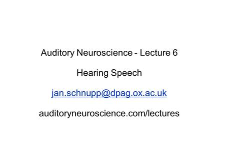 Auditory Neuroscience - Lecture 6 Hearing Speech auditoryneuroscience.com/lectures.
