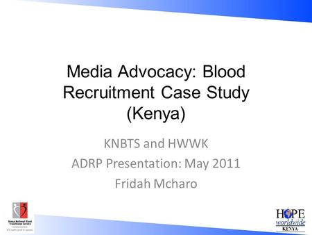 Media Advocacy: Blood Recruitment Case Study (Kenya) KNBTS and HWWK ADRP Presentation: May 2011 Fridah Mcharo.