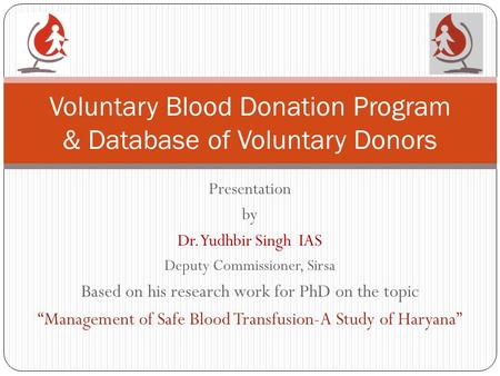 "Presentation by Dr. Yudhbir Singh IAS Deputy Commissioner, Sirsa Based on his research work for PhD on the topic ""Management of Safe Blood Transfusion-A."