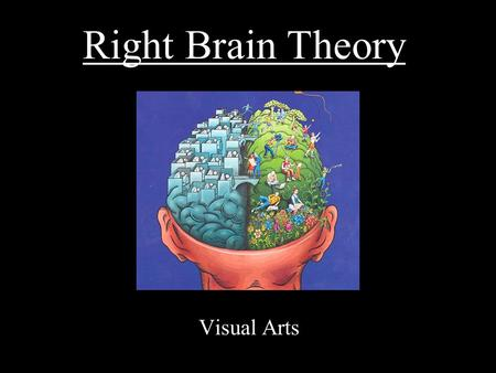Right Brain Theory Visual Arts. If you can see it, you can draw it. Left Brain Sequential Logical Rational Analytical Objective Looks at parts Right Brain.