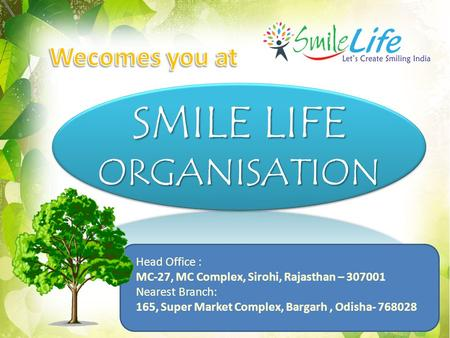 SMILE LIFE ORGANISATION Head Office : MC-27, MC Complex, Sirohi, Rajasthan – 307001 Nearest Branch: 165, Super Market Complex, Bargarh, Odisha- 768028.