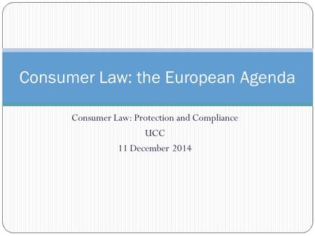 Consumer Law: Protection and Compliance UCC 11 December 2014 Consumer Law: the European Agenda.