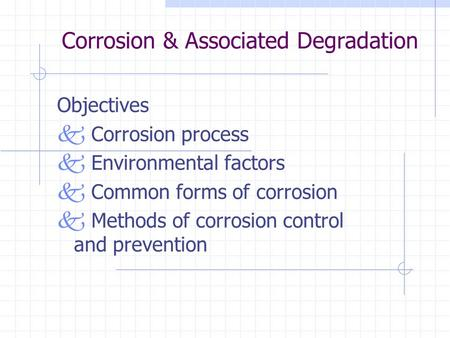 Corrosion & Associated Degradation Objectives k Corrosion process k Environmental factors k Common forms of corrosion k Methods of corrosion control and.