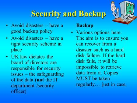 Security and Backup Avoid disasters – have a good backup policy Avoid disasters – have a tight security scheme in place UK law dictates the board of directors.