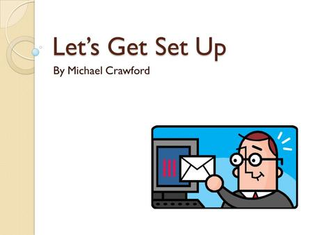 Let's Get Set Up By Michael Crawford. Situation at Hand Basic Needs ◦ Budget of $25-50,000 ◦ Connection to an ISP to access internet Security ◦ Network.