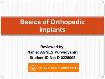Reviewed by: Name: AGNES Purwidyantri Student ID No: D 0228005 Basics of Orthopedic Implants.