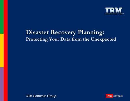IBM Software Group Disaster Recovery Planning: Protecting Your Data from the Unexpected.