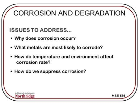 MSE-536 ISSUES TO ADDRESS... Why does corrosion occur ? 1 What metals are most likely to corrode? How do temperature and environment affect corrosion rate?