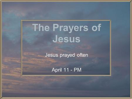 The Prayers of Jesus Jesus prayed often April 11 - PM.