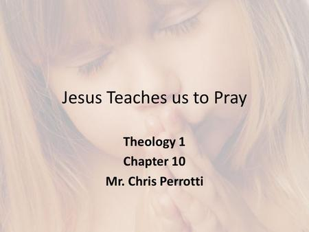 Jesus Teaches us to Pray Theology 1 Chapter 10 Mr. Chris Perrotti.