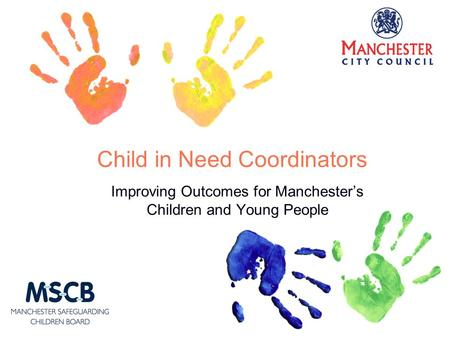 Child in Need Coordinators Improving Outcomes for Manchester's Children and Young People.