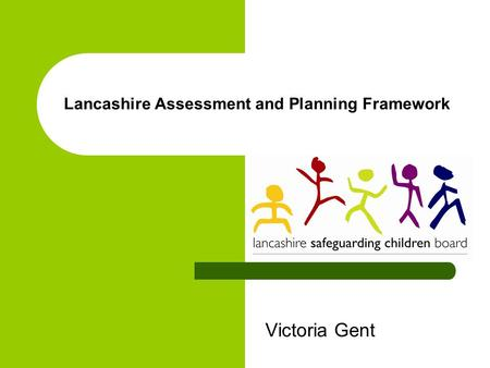 Lancashire Assessment and Planning Framework Victoria Gent.