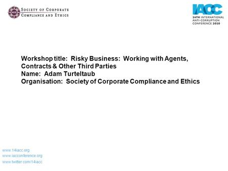 Workshop title: Risky Business: Working with Agents, Contracts & Other Third Parties Name: Adam Turteltaub Organisation: Society of Corporate Compliance.