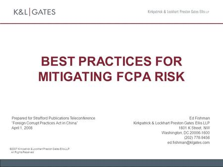 BEST PRACTICES FOR MITIGATING FCPA RISK Ed Fishman Kirkpatrick & Lockhart Preston Gates Ellis LLP 1601 K Street, NW Washington, DC 20006-1600 (202) 778-9456.