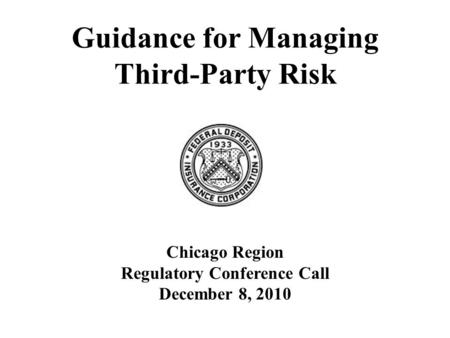 Guidance for Managing Third-Party Risk Chicago Region Regulatory Conference Call December 8, 2010.