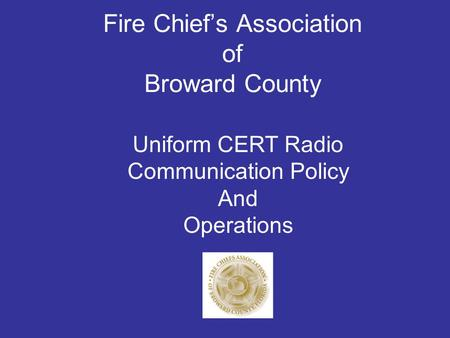 Fire Chief's Association of Broward County Uniform CERT Radio Communication Policy And Operations.