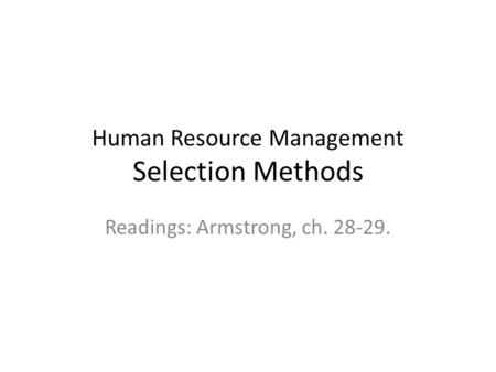 Human Resource Management Selection Methods Readings: Armstrong, ch. 28-29.