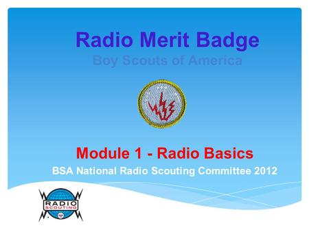 Radio Merit Badge Boy Scouts of America Module 1 - Radio Basics BSA National Radio Scouting Committee 2012.
