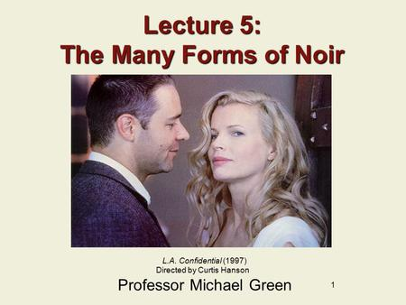 1 Lecture 5: The Many Forms of Noir Professor Michael Green L.A. Confidential (1997) Directed by Curtis Hanson.