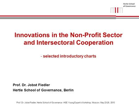 Prof. Dr. Jobst Fiedler, Hertie School of Governance - HSE Young Expert's Workshop, Moscow, May 23-26, 2015 Innovations in the Non-Profit Sector and Intersectoral.