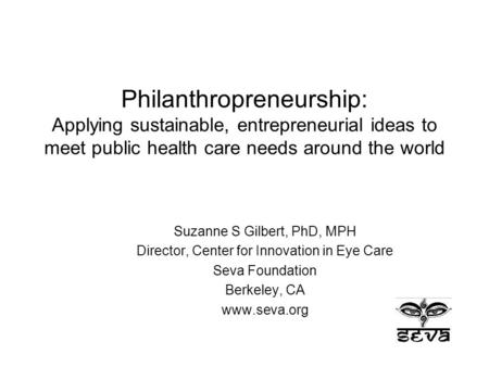 Philanthropreneurship: Applying sustainable, entrepreneurial ideas to meet public health care needs around the world Suzanne S Gilbert, PhD, MPH Director,