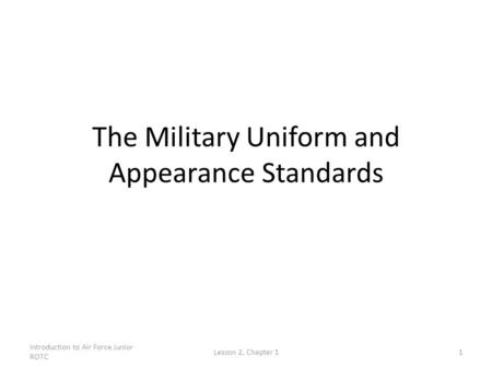 Introduction to Air Force Junior ROTC Lesson 2, Chapter 11 The Military Uniform and Appearance Standards.