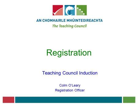 Registration Teaching Council Induction Colm O'Leary Registration Officer.