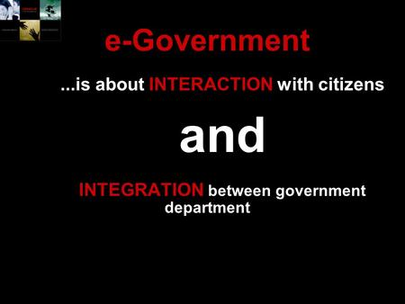 E-Government...is about INTERACTION with citizens and INTEGRATION between government department.